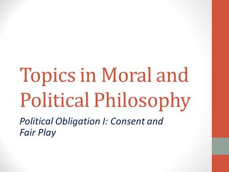 Topics in Moral and Political Philosophy Political Obligation I: Consent and Fair Play.