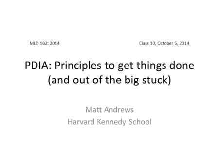 MLD 102: 2014Class 10, October 6, 2014 PDIA: Principles to get things done (and out of the big stuck) Matt Andrews Harvard Kennedy School.