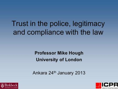 Trust in the police, legitimacy and compliance with the law Professor Mike Hough University of London Ankara 24 th January 2013.
