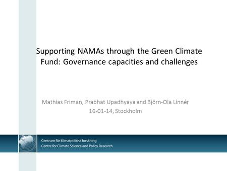 Supporting NAMAs through the Green Climate Fund: Governance capacities and challenges Mathias Friman, Prabhat Upadhyaya and Björn-Ola Linnér 16-01-14,