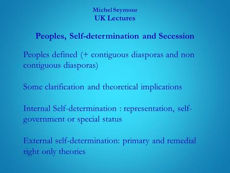 Michel Seymour UK Lectures Peoples, Self-determination and Secession Peoples defined (+ contiguous diasporas and non contiguous diasporas) Some clarification.