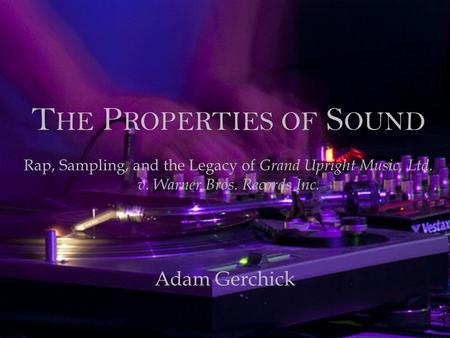The Properties of Sound Rap, Sampling, and the Legacy of Grand Upright Music, Ltd. v. Warner Bros. Records Inc. Adam Gerchick.