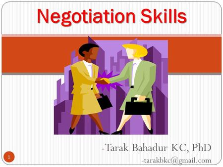 Tarak Bahadur KC, PhD tarakbkc@gmail.com Negotiation Skills Negotiation Skills Tarak Bahadur KC, PhD tarakbkc@gmail.com.