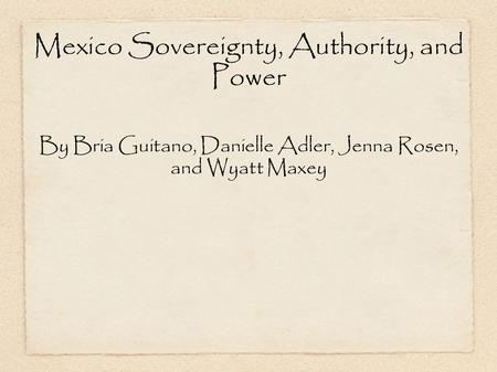 Mexico Sovereignty, Authority, and Power By Bria Guitano, Danielle Adler, Jenna Rosen, and Wyatt Maxey.