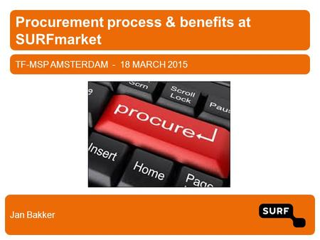 TF-MSP AMSTERDAM - 18 MARCH 2015 Procurement process & benefits at SURFmarket Jan Bakker.