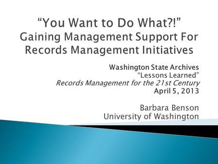 "Washington State Archives ""Lessons Learned"" Records Management for the 21st Century April 5, 2013 Barbara Benson University of Washington."