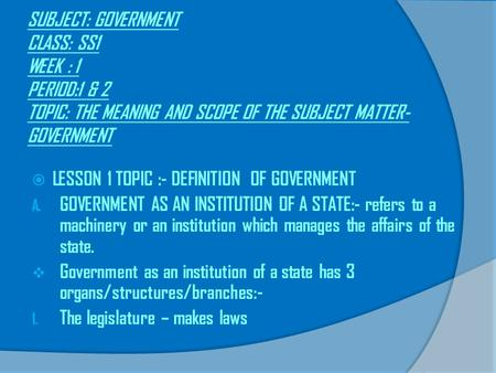 SUBJECT: GOVERNMENT CLASS: SS1 WEEK : 1 PERIOD:1 & 2 TOPIC: THE MEANING AND SCOPE OF THE SUBJECT MATTER-GOVERNMENT LESSON 1 TOPIC :- DEFINITION OF GOVERNMENT.