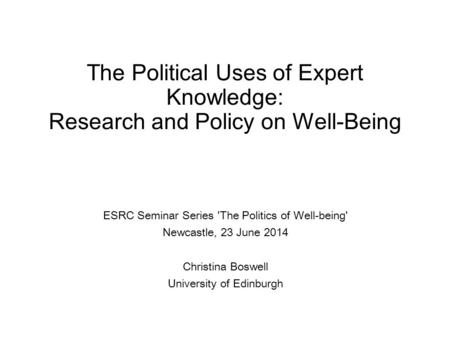 The Political Uses of Expert Knowledge: Research and Policy on Well-Being ESRC Seminar Series 'The Politics of Well-being' Newcastle, 23 June 2014 Christina.