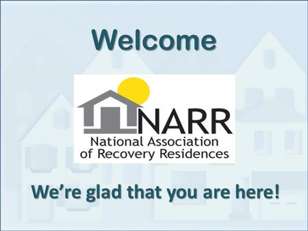 We're glad that you are here! Welcome. NARR Board Michelle Adams ByrneTexas Recovery Inn Susan BinnsTennessee YANA, AHHAP George BrauchtGeorgia Board.