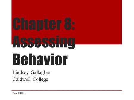 Chapter 8: Assessing Behavior Lindsey Gallagher Caldwell College June 6, 2012.