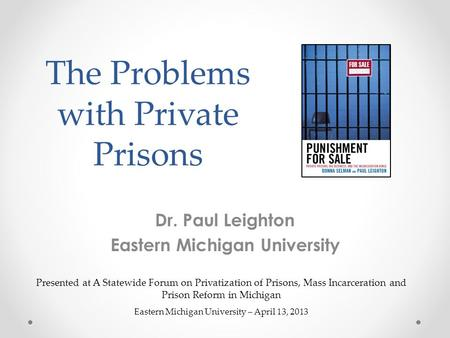 The Problems with Private Prisons Dr. Paul Leighton Eastern Michigan University Presented at A Statewide Forum on Privatization of Prisons, Mass Incarceration.