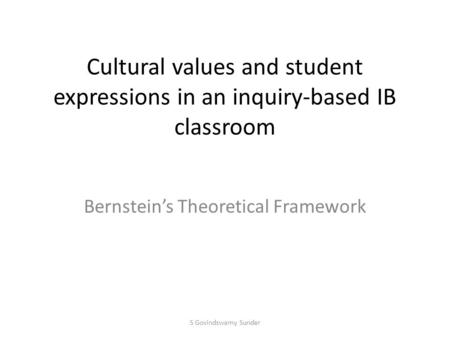 Cultural values and student expressions in an inquiry-based IB classroom Bernstein's Theoretical Framework S Govindswamy Sunder.