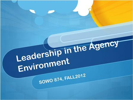 Leadership in the Agency Environment SOWO 874, FALL2012.