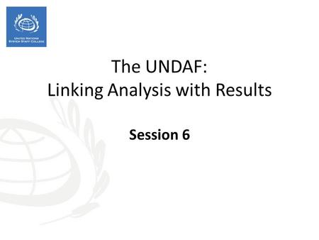 The UNDAF: Linking Analysis with Results Session 6.