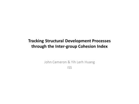 Tracking Structural Development Processes through the Inter-group Cohesion Index John Cameron & Yih Lerh Huang ISS.