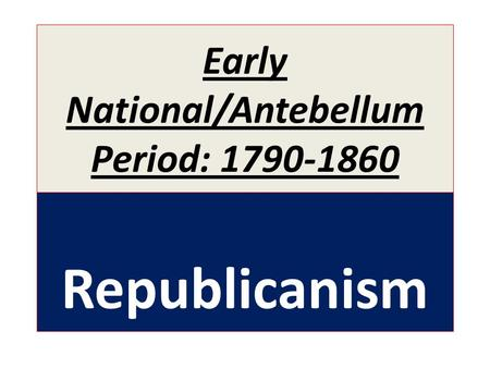 Early National/Antebellum Period: 1790-1860 Republicanism.