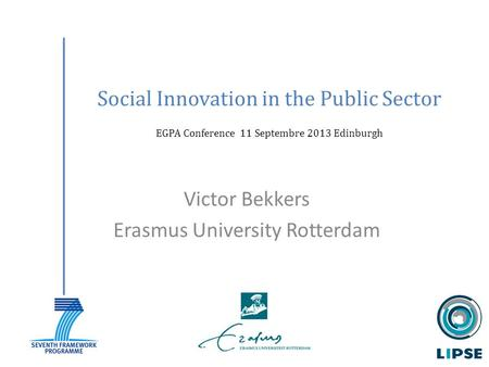 Social Innovation in the Public Sector EGPA Conference 11 Septembre 2013 Edinburgh Victor Bekkers Erasmus University Rotterdam.