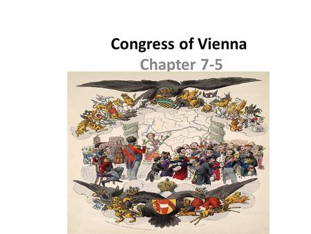 Congress of Vienna Chapter 7-5. Goals and Objectives: Upon completion students should: 1.Explain the purpose of the Congress of Vienna 2.Identify key.