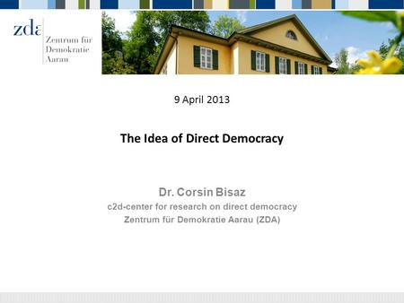 9 April 2013 The Idea of Direct Democracy Dr. Corsin Bisaz c2d-center for research on direct democracy Zentrum für Demokratie Aarau (ZDA)