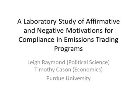 A Laboratory Study of Affirmative and Negative Motivations for Compliance in Emissions Trading Programs Leigh Raymond (Political Science) Timothy Cason.