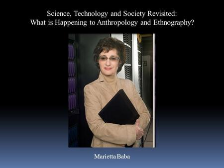 Science, Technology and Society Revisited: What is Happening to Anthropology and Ethnography? Marietta Baba.