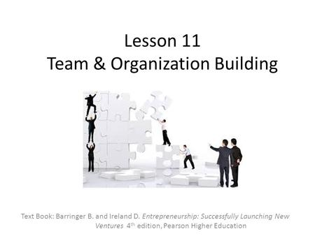 Lesson 11 Team & Organization Building Text Book: Barringer B. and Ireland D. Entrepreneurship: Successfully Launching New Ventures 4 th edition, Pearson.