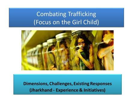 Combating Trafficking (Focus on the Girl Child) Dimensions, Challenges, Existing Responses (Jharkhand - Experience & Initiatives) Dimensions, Challenges,
