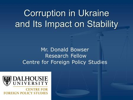 Corruption in Ukraine and Its Impact on Stability Mr. Donald Bowser Research Fellow Centre for Foreign Policy Studies.