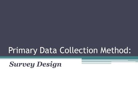 Primary Data Collection Method: Survey Design. Primary Data Collection Primary data collection is necessary when a researcher cannot find the data needed.