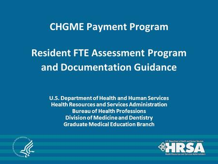 CHGME Payment Program Resident FTE Assessment Program and Documentation Guidance U.S. Department of Health and Human Services Health Resources and Services.