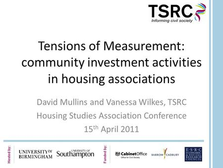 Hosted by: Funded by: Tensions of Measurement: community investment activities in housing associations David Mullins and Vanessa Wilkes, TSRC Housing Studies.