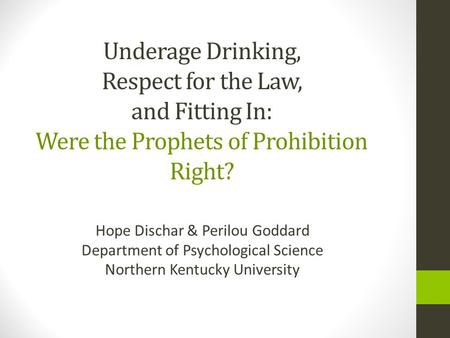 Underage Drinking, Respect for the Law, and Fitting In: Were the Prophets of Prohibition Right? Hope Dischar & Perilou Goddard Department of Psychological.