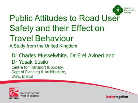 Public Attitudes to Road User Safety and their Effect on Travel Behaviour A Study from the United Kingdom Dr Charles Musselwhite, Dr Erel Avineri and Dr.