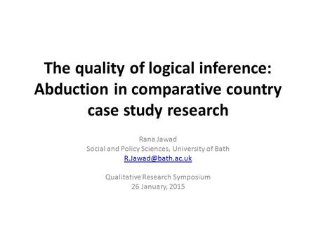 The quality of logical inference: Abduction in comparative country case study research Rana Jawad Social and Policy Sciences, University of Bath