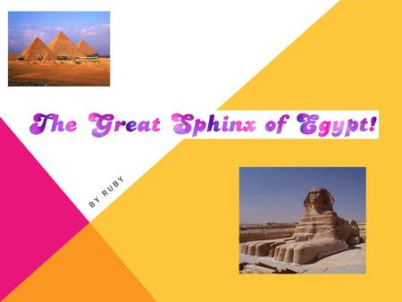 BY RUBY. ABOUT THE SPHINX…. The Sphinx of Giza is a Symbol that has represented the essence of Egypt for The Sphinx's is truly a mysterious marvel from.