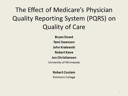 The Effect of Medicare's Physician Quality Reporting System (PQRS) on Quality of Care Bryan Dowd Tami Swenson John Kralewski Robert Kane Jon Christianson.