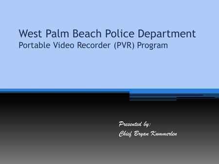 West Palm Beach Police Department Portable Video Recorder (PVR) Program Presented by: Chief Bryan Kummerlen.