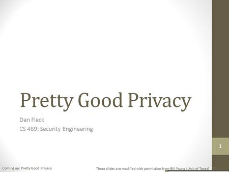 Pretty Good Privacy Dan Fleck CS 469: Security Engineering These slides are modified with permission from Bill Young (Univ of Texas) Coming up: Pretty.