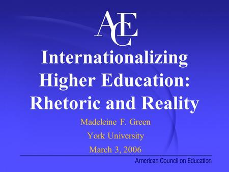 Internationalizing Higher Education: Rhetoric and Reality Madeleine F. Green York University March 3, 2006.