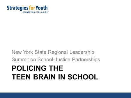 POLICING THE TEEN BRAIN IN SCHOOL New York State Regional Leadership Summit on School-Justice Partnerships.
