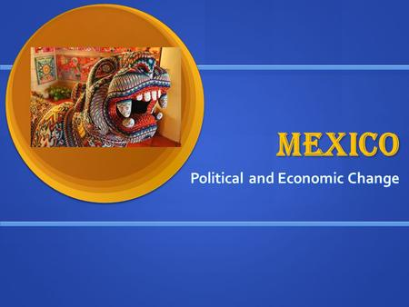 MEXICO Political and Economic Change. TYPE of change Political change violent, authoritarian, and eventually more democratic Political change violent,