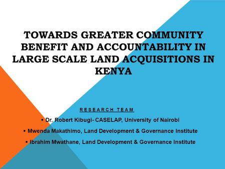 TOWARDS GREATER COMMUNITY BENEFIT AND ACCOUNTABILITY IN LARGE SCALE LAND ACQUISITIONS IN KENYA RESEARCH TEAM  Dr. Robert Kibugi- CASELAP, University of.