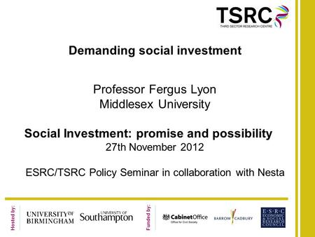 Hosted by: Funded by: Demanding social investment Professor Fergus Lyon Middlesex University Social Investment: promise and possibility 27th November 2012.
