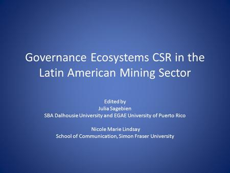 Governance Ecosystems CSR in the Latin American Mining Sector Edited by Julia Sagebien SBA Dalhousie University and EGAE University of Puerto Rico Nicole.