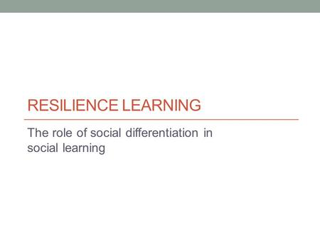 RESILIENCE LEARNING The role of social differentiation in social learning.