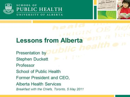 Lessons from Alberta Presentation by Stephen Duckett Professor School of Public Health Former President and CEO, Alberta Health Services Breakfast with.