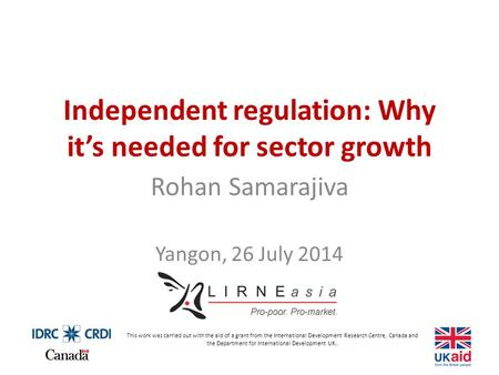 Independent regulation: Why it's needed for sector growth Rohan Samarajiva Yangon, 26 July 2014 This work was carried out with the aid of a grant from.