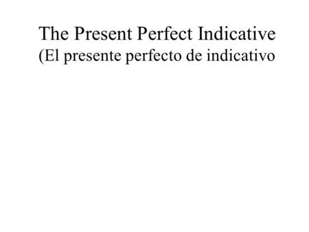 The Present Perfect Indicative (El presente perfecto de indicativo.