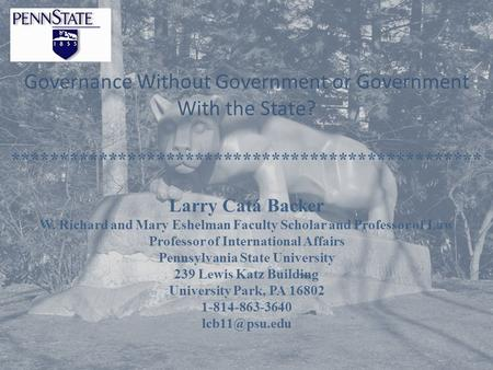 Governance Without Government or Government With the State? ************************************************* Larry Catá Backer W. Richard and Mary Eshelman.
