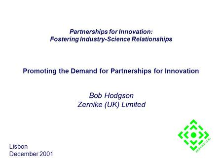 Promoting the Demand for Partnerships for Innovation Bob Hodgson Zernike (UK) Limited Lisbon December 2001 ZERNIKE (UK) Partnerships for Innovation: Fostering.
